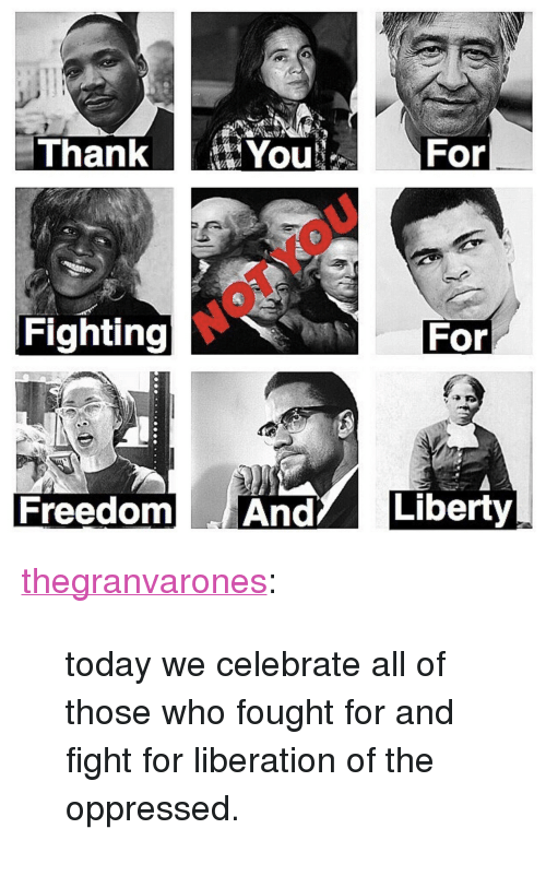 """oppressed: Thank  You:  For  For  Fighting  Freedom AndLiberty <p><a href=""""http://thegranvarones.com/post/162599621176/today-we-celebrate-all-of-those-who-fought-for-and"""" class=""""tumblr_blog"""">thegranvarones</a>:</p><blockquote><p>today we celebrate all of those who fought for and fight for liberation of the oppressed.</p></blockquote>"""