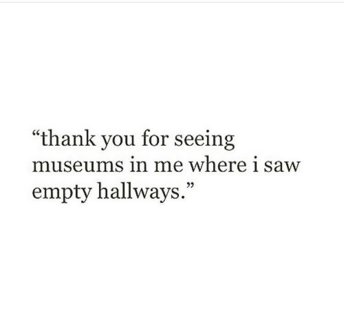 "Saw, Thank You, and You: ""thank you for seeing  museums in me where i saw  empty hallways."""