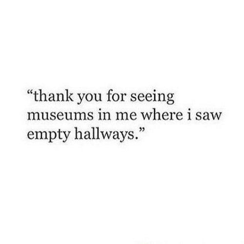 """Saw, Thank You, and You: """"thank you for seeing  museums in me where i saw  empty hallways."""""""