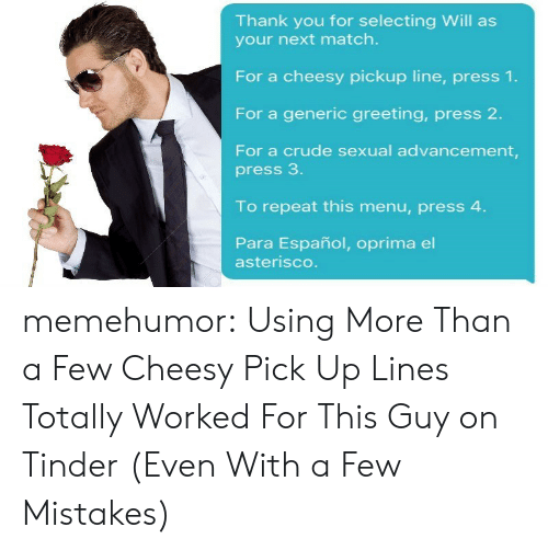 Cheesy Pickup: Thank you for selecting Will as  your next match.  For a cheesy pickup line, press 1.  For a generic greeting, press 2.  For a crude sexual advancement,  press 3  To repeat this menu, press 4  Para Español, oprima el  asterisco memehumor:  Using More Than a Few Cheesy Pick Up Lines Totally Worked For This Guy on Tinder (Even With a Few Mistakes)