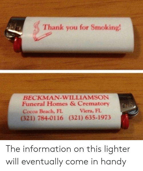 Smoking: Thank you for Smoking!  BECKMAN-WILLIAMSON  Funeral Homes & Crematory  Cocoa Beach, FL  (321) 784-0116 (321) 635-1973  Viera, FL The information on this lighter will eventually come in handy