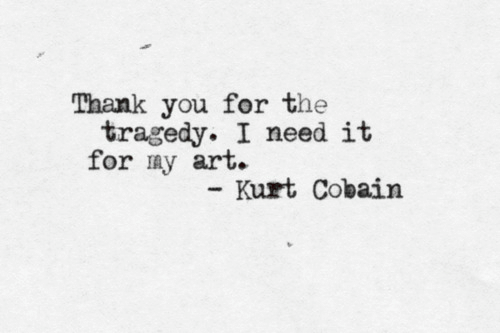 Thank You, Kurt Cobain, and Art: Thank you for the  tragedy. I need it  for my art.  Kurt Cobain