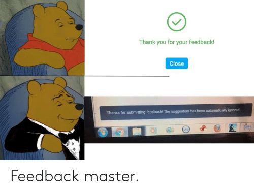 Thank You, Been, and Master: Thank you for your feedback!  Close  Thanks for submitting feedback! The suggestion has been automatically ignored Feedback master.