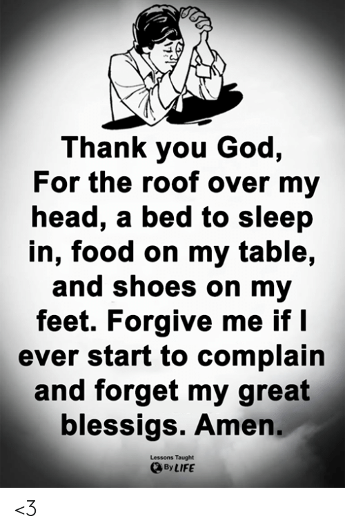 Food, God, and Head: Thank you God,  For the roof over my  head, a bed to sleep  in, food on my table,  and shoes on my  feet. Forgive me if I  ever start to complain  and forget my great  blessigs. Amen  Lessons Taught  By LIFE <3