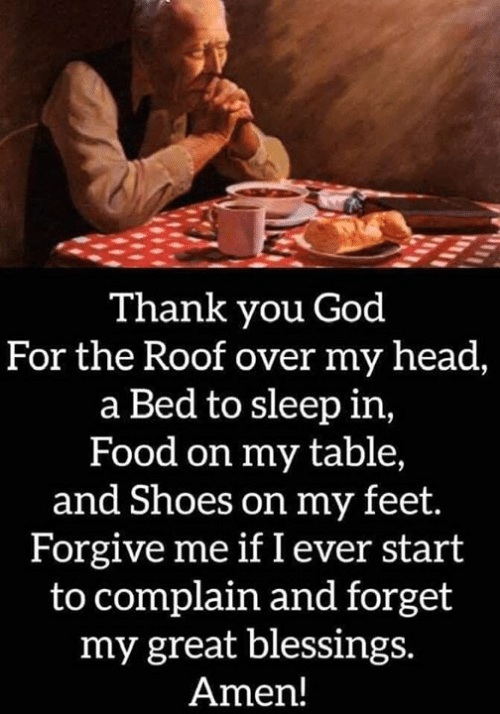 Blessings: Thank you God  For the Roof over my head,  a Bed to sleep in,  Food on my table,  and Shoes on my feet.  Forgive me if I ever start  to complain and forget  my great blessings.  Amen!