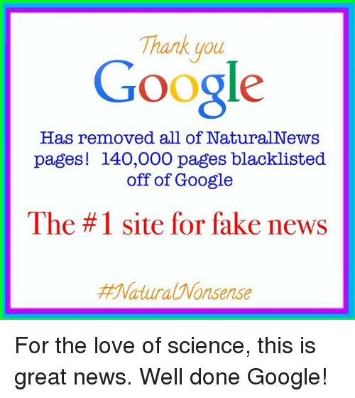 googl: Thank you  Google  Has removed all of NaturalNews  pages! 140,000 pages blacklisted  off of Google  The #1 site for fake news  Matura Wonsense For the love of science, this is great news. Well done Google!