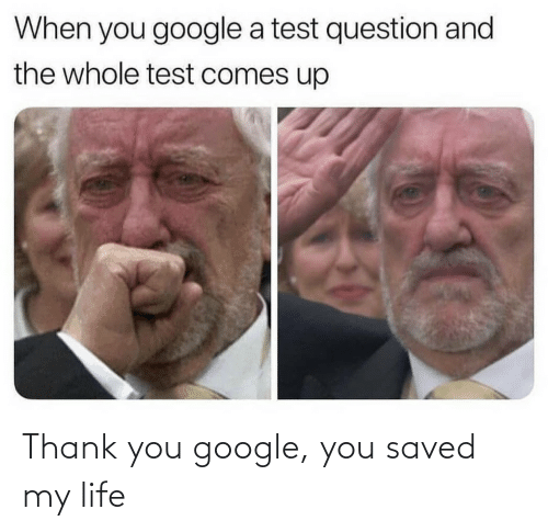 Google: Thank you google, you saved my life