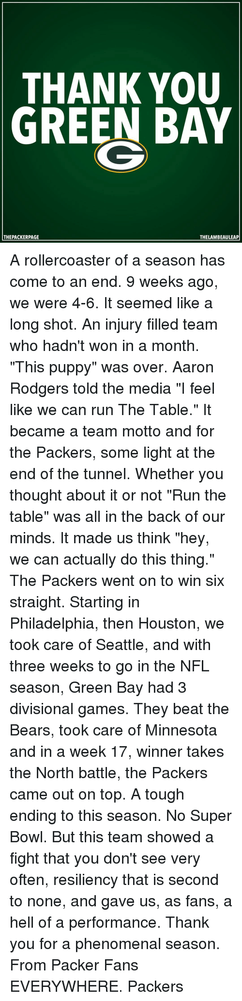 """Rodgering: THANK YOU  GREEN BAY  THE PACKERPAGE  THELAMBEAULEAP A rollercoaster of a season has come to an end. 9 weeks ago, we were 4-6. It seemed like a long shot. An injury filled team who hadn't won in a month. """"This puppy"""" was over. Aaron Rodgers told the media """"I feel like we can run The Table."""" It became a team motto and for the Packers, some light at the end of the tunnel. Whether you thought about it or not """"Run the table"""" was all in the back of our minds. It made us think """"hey, we can actually do this thing."""" The Packers went on to win six straight. Starting in Philadelphia, then Houston, we took care of Seattle, and with three weeks to go in the NFL season, Green Bay had 3 divisional games. They beat the Bears, took care of Minnesota and in a week 17, winner takes the North battle, the Packers came out on top. A tough ending to this season. No Super Bowl. But this team showed a fight that you don't see very often, resiliency that is second to none, and gave us, as fans, a hell of a performance. Thank you for a phenomenal season. From Packer Fans EVERYWHERE. Packers"""