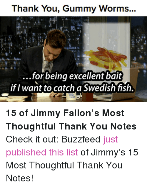 """gummy worms: Thank You, Gummy Worms...  ...for beinq excellent bait  if I want to catch a Swedish fish. <p><strong>15 of Jimmy Fallon&rsquo;s Most Thoughtful Thank You Notes</strong></p> <p>Check it out: Buzzfeed <a href=""""http://www.buzzfeed.com/fallontonight/of-jimmy-fallons-most-thoughtful-thank-you-notes"""" target=""""_blank"""">just published this list</a> of Jimmy&rsquo;s 15 Most Thoughtful Thank You Notes!</p>"""