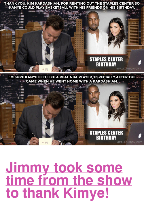 """Staples Center: THANK YOU, KIM KARDASHIAN, FOR RENTING OUT THE STAPLES CENTER SO ..  KANYE COULD PLAY BASKETBALL WITH HIS FRIENDS ON HIS BIRTHDAY  STAPLES CENTER  BIRTHDAY  #FALLONTONIGHT   I'M SURE KANYE FELT LIKE A REAL NBA PLAYER, ESPECIALLY AFTER THE  GAME WHEN HE WENT HOME WITH A KARDASHIAN.  STAPLES CENTER  BIRTHDAY  <h2><a href=""""https://www.youtube.com/watch?v=0Qwz3xKQE6E"""" target=""""_blank"""">Jimmy took some time from the show to thank Kimye!</a></h2>"""