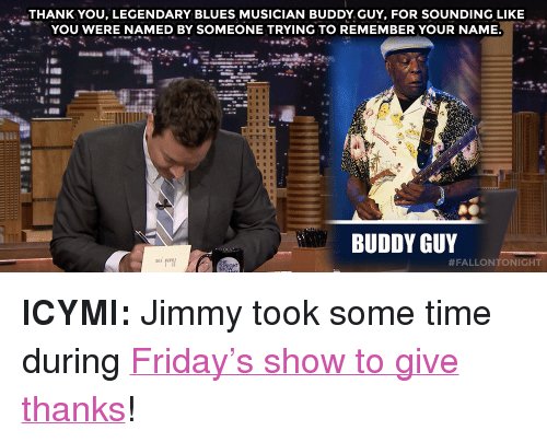 "buddy guy: THANK YOU, LEGENDARY BLUES MUSICIAN BUDDY GUY, FOR SOUNDING LIKE  YOU WERE NAMED BY SOMEONE TRYING TO REMEMBER YOUR NAME.  BUDDY GUY  <p><strong>ICYMI: </strong>Jimmy took some time during <a href=""https://www.youtube.com./watch?v=TDKduLw1RtQ"" target=""_blank"">Friday&rsquo;s show to give thanks</a>! </p>"