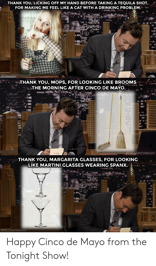 De Mayo: THANK YOU, LICKING OFF MY HAND BEFORE TAKING A TEQUILA SHOT,  FOR MAKING ME FEEL LIKE A CAT WITH A DRINKING PROBLEM.   THANK YOU, MOPS, FOR LOOKING LIKE BROOMS  THE MORNING AFTER CINCO DE MAYO  FALLONTONIGHT   THANK YOU, MARGARITA GLASSES, FOR LOOKING  LIKE MARTINI GLASSES WEARING SPANX  WFALLONTONIGHT Happy Cinco de Mayo from the Tonight Show!
