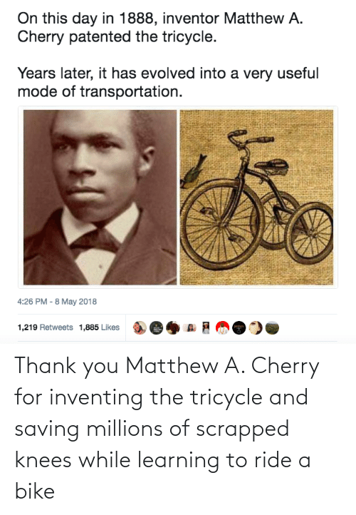 knees: Thank you Matthew A. Cherry for inventing the tricycle and saving millions of scrapped knees while learning to ride a bike