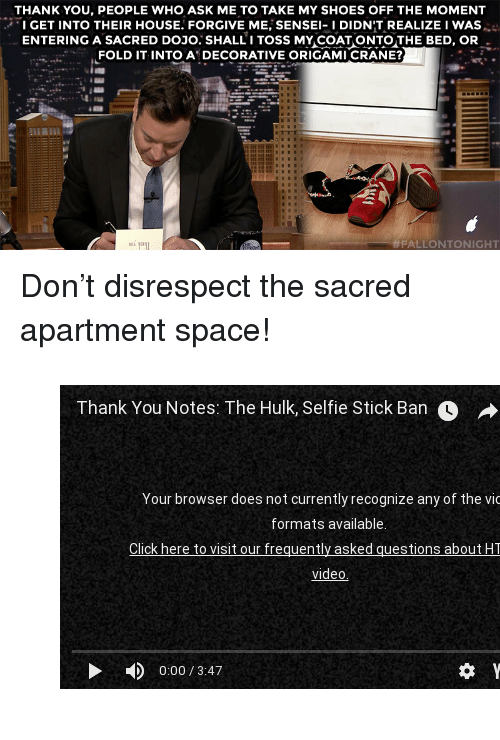 """dojo: THANK YOU, PEOPLE WHO ASK ME TO TAKE MY SHOES OFF THE MOMENT  IGET INTO THEIR HOUSE. FORGIVE ME, SENSE-IDIDN'T REALIZE I WAS  ENTERING A SACRED DOJO. SHALLI TOSS MY COAT ONTOTHE BED, OR  FOLD IT INTO A DECORATIVE ORIGAMI CRANE?  111與114  <p>Don't disrespect the sacred apartment space!</p><figure class=""""tmblr-embed tmblr-full"""" data-provider=""""youtube"""" data-orig-width=""""540"""" data-orig-height=""""304"""" data-url=""""https%3A%2F%2Fwww.youtube.com%2Fwatch%3Fv%3DNDJI-UIn8a8""""><iframe width=""""540"""" height=""""304"""" id=""""youtube_iframe"""" src=""""https://www.youtube.com/embed/NDJI-UIn8a8?feature=oembed&amp;enablejsapi=1&amp;origin=https://safe.txmblr.com&amp;wmode=opaque"""" frameborder=""""0"""" allowfullscreen=""""""""></iframe></figure>"""