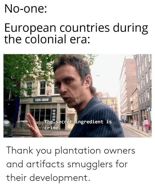 Owners: Thank you plantation owners and artifacts smugglers for their development.