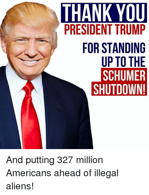 Memes, Aliens, and Thank You: THANK YOU  PRESIDENT TRUMP  FOR STANDING  UP TO THE  SCHUMER  SHUTDOWN And putting 327 million Americans ahead of illegal aliens!