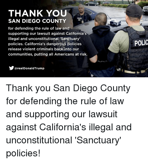 Polic: THANK YOU  SAN DIEGO COUNTY  for defending the rule of law and  supporting our lawsuit against California's  illegal and unconstitutional 'Sanctuary  policies. California's dangerous policies  release violent criminals back into our  communities, putting all Americans at risk.  POLIC  @realDonaldTrump Thank you San Diego County for defending the rule of law and supporting our lawsuit against California's illegal and unconstitutional 'Sanctuary' policies!
