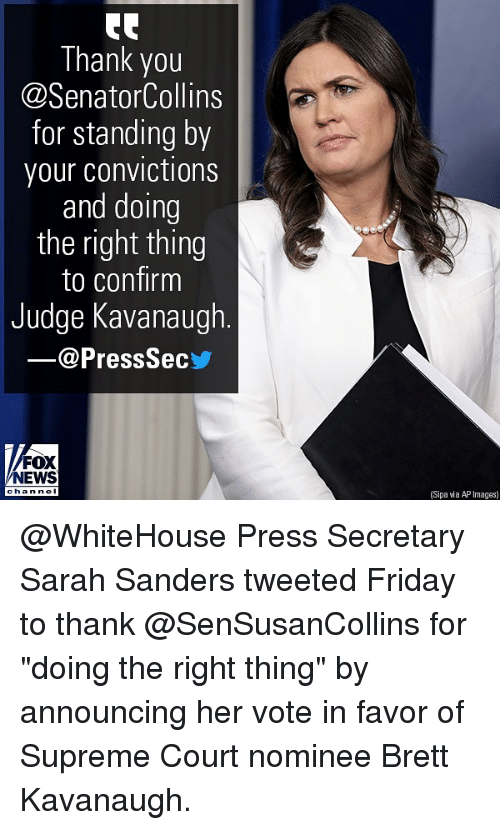 """supreme-court-nominee: Thank you  @SenatorCollins  for standing by  your convictions  and doing  the right thing  to confirm  Judge Kavanaugh  @PressSec  FOX  NEWS  han nel  (Sipa wia AP Images) @WhiteHouse Press Secretary Sarah Sanders tweeted Friday to thank @SenSusanCollins for """"doing the right thing"""" by announcing her vote in favor of Supreme Court nominee Brett Kavanaugh."""