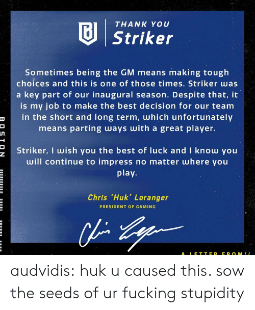 Best Of Luck: THANK YOU  Striker  Sometimes being the GM means making tough  choices and this is one of those times. Striker was  a key part of our inaugural season. Despite that, it  is my job to make the best decision for our team  in the short and long term, which unfortunately  means parting ways with a great player.  Striker, I wish you the best of luck and I know you  will continue to impress no matter where you  play  Chris .Huk, Loranger  PRESIDENT OF GAMING  ALE T TER EROMLL audvidis: huku caused this. sow the seeds of ur fucking stupidity