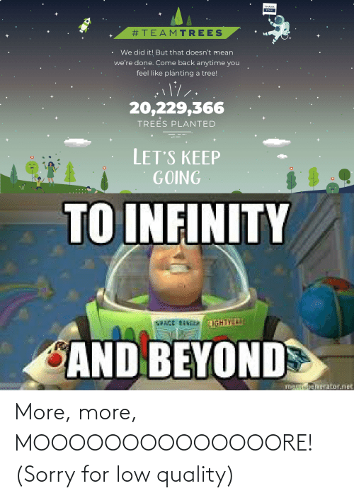 Nei: THANK  YOU!  #TEAMTREES  We did it! But that doesn't mean  we're done. Come back anytime you  feel like planting a tree!  20,229,366  TREES PLANTED  LET'S KEEP  GOING  TO INFINITY  NEI  VICE INEERLIGHTY  SAND BEYOND  m enerator.net More, more, MOOOOOOOOOOOOOORE! (Sorry for low quality)
