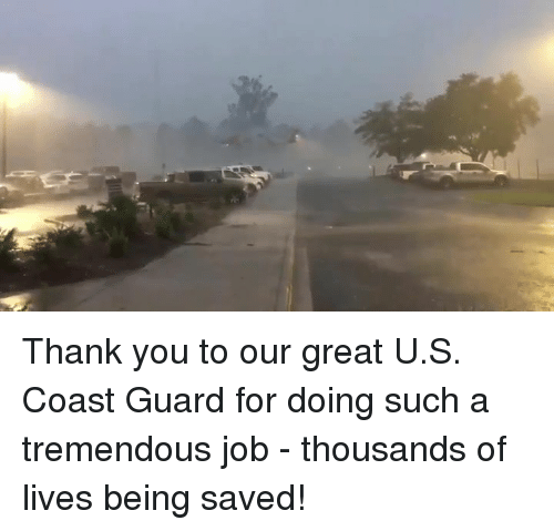 Coast Guard: Thank you to our great U.S. Coast Guard for doing such a tremendous job - thousands of lives being saved!