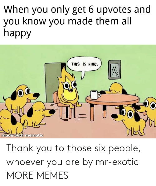 Mr: Thank you to those six people, whoever you are by mr-exotic MORE MEMES