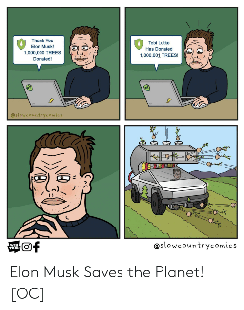 Thank You, Trees, and Elon Musk: Thank You  Tobi Lutke  Elon Musk!  Has Donated  1,000,000 TREES  1,000,001 TREES!  Donated!  @slowcountrycomics  @slowcountrycomics  of  WEB  TOON Elon Musk Saves the Planet! [OC]