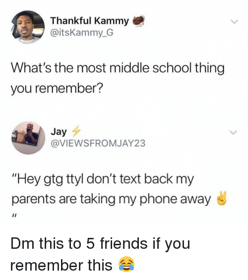 """gtg: Thankful Kammy  @itsKammy G  What's the most middle school thing  you remember?  Jay  @VIEWSFROMJAY23  """"Hey gtg ttyl don't text back my  parents are taking my phone away Dm this to 5 friends if you remember this 😂"""