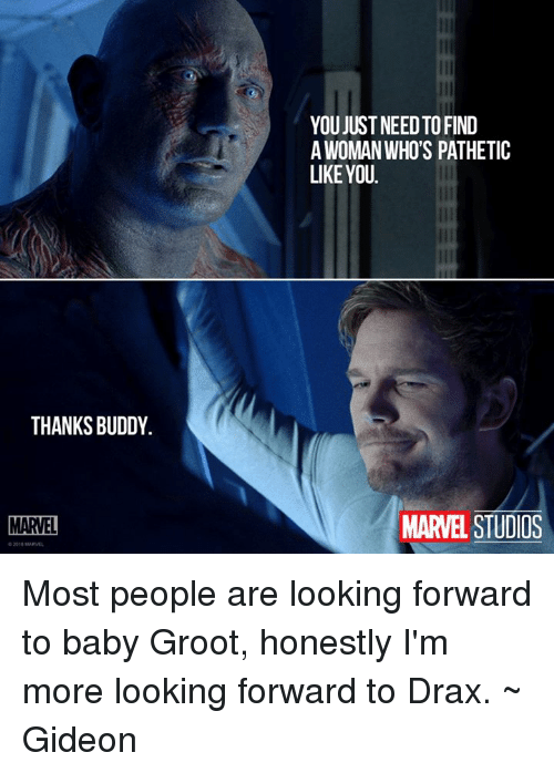 Patheticness: THANKS BUDDY.  MARVEL  YOU JUST NEEDTOFIND  A WOMAN WHO'S PATHETIC  LIKE YOU.  MARVEL STUDIOS Most people are looking forward to baby Groot, honestly I'm more looking forward to Drax. ~ Gideon