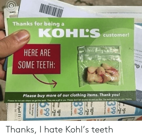 Thank You, Kohls, and Teeth: Thanks for being a  KOHL'S  customer!  HERE ARE  SOME TEETH:  Please buy more of our clothing items. Thank you!  g the thThey a Thanks, I hate Kohl's teeth