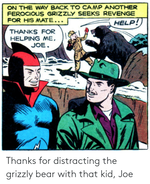 joe: Thanks for distracting the grizzly bear with that kid, Joe