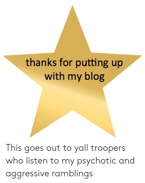 Blog, Aggressive, and Who: thanks for putting up  with my blog This goes out to yall troopers who listen to my psychotic and aggressive ramblings