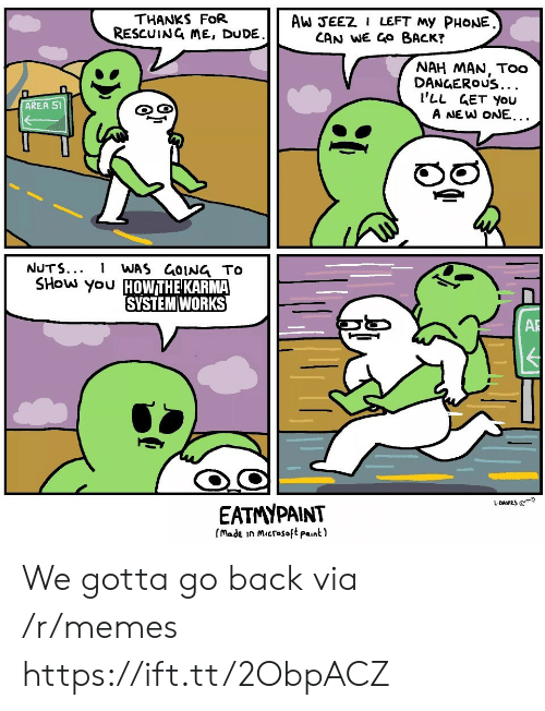 Karma: THANKS FoR  RESCUING ME, DUDE  AW JEEZ I LEFT My PHONE  CAN WE GO BACK?  NAH MAN, Too  DANGEROUS...  I'LL GET You  A NEW ONE...  AREA 51  రై  NUTS...  WAS GOING TO  SHOW you HOWTHE KARMA  SYSTEM WORKS  AR  L-DAVIES @  EATMYPAINT  (made in Microsoft paint) We gotta go back via /r/memes https://ift.tt/2ObpACZ