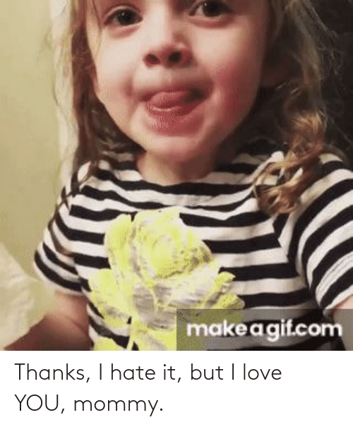 I Love You: Thanks, I hate it, but I love YOU, mommy.