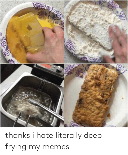 Deep Frying: thanks i hate literally deep frying my memes