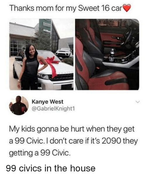 Kanye, House, and Kanye West: Thanks mom for my Sweet 16 car  Kanye West  @GabrielKnightl  My kids gonna be hurt when they get  a 99 Civic. I don't care if it's 2090 they  getting a 99 Civic. 99 civics in the house