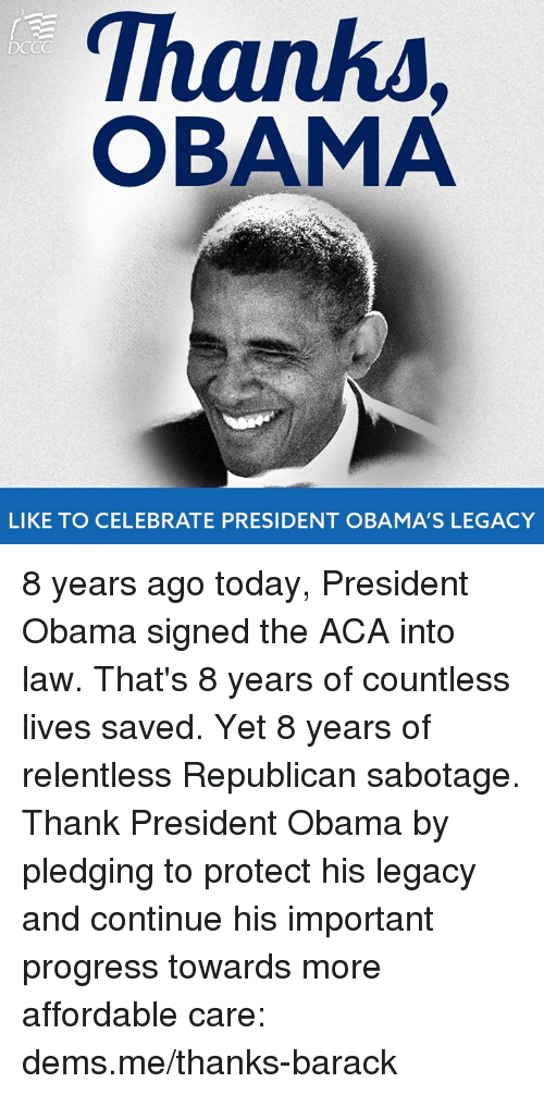 Memes, Obama, and Legacy: Thanks  OBAMA  DCCC  LIKE TO CELEBRATE PRESIDENT OBAMA'S LEGACY 8 years ago today, President Obama signed the ACA into law. That's 8 years of countless lives saved. Yet 8 years of relentless Republican sabotage.  Thank President Obama by pledging to protect his legacy and continue his important progress towards more affordable care: dems.me/thanks-barack