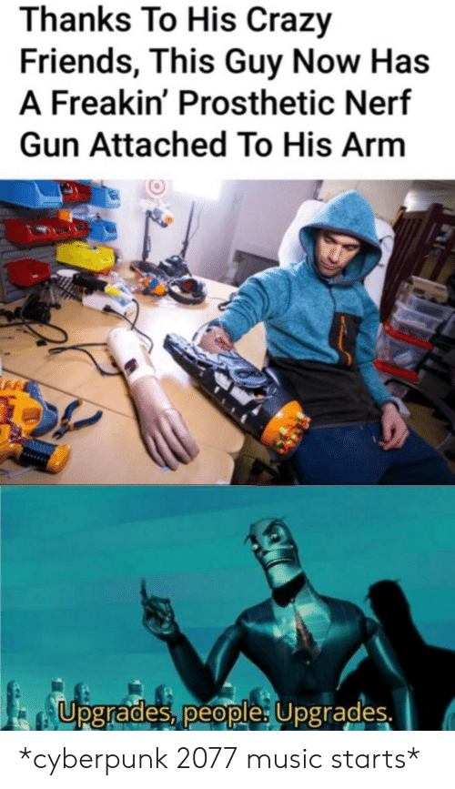 Upgrades: Thanks To His Crazy  Friends, This Guy Now Has  A Freakin' Prosthetic Nerf  Gun Attached To His Arm  Upgrades, people: Upgrades. *cyberpunk 2077 music starts*