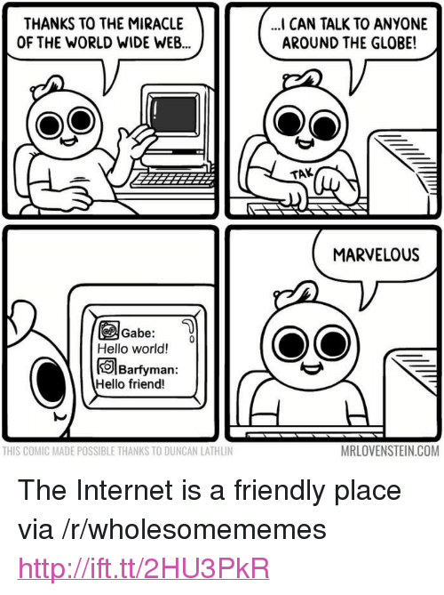 """Hello, Internet, and Http: THANKS TO THE MIRACLE  OF THE WORLD WIDE WEB  I CAN TALK TO ANYONE  AROUND THE GLOBE!  TAK  MARVELOUS  Gabe:  Hello world!  Barfyman:  Hello friend!  THIS COMIC MADE POSSIBLE THANKS TO DUNCAN LATHLIN  MRLOVENSTEIN.COM <p>The Internet is a friendly place via /r/wholesomememes <a href=""""http://ift.tt/2HU3PkR"""">http://ift.tt/2HU3PkR</a></p>"""