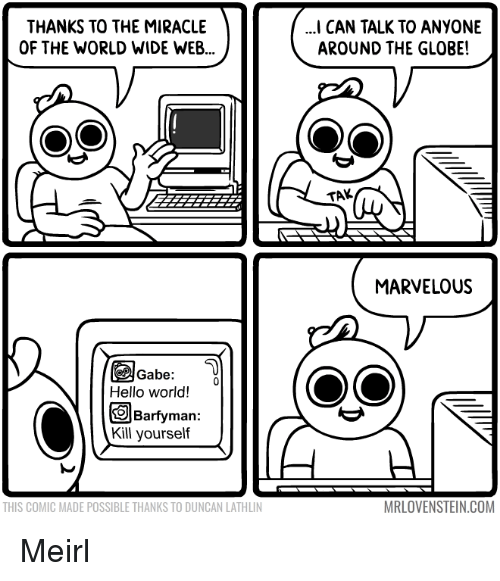 Hello, World, and Marvelous: THANKS TO THE MIRACLE  OF THE WORLD WIDE WEB...  I CAN TALK TO ANYONE  AROUND THE GLOBE!  TAK  MARVELOUS  Gabe  Hello world!  Barfyman:  Kill yourseltf  THIS COMIC MADE POSSIBLE THANKS TO DUNCAN LATHLIN  MRLOVENSTEIN.COM Meirl
