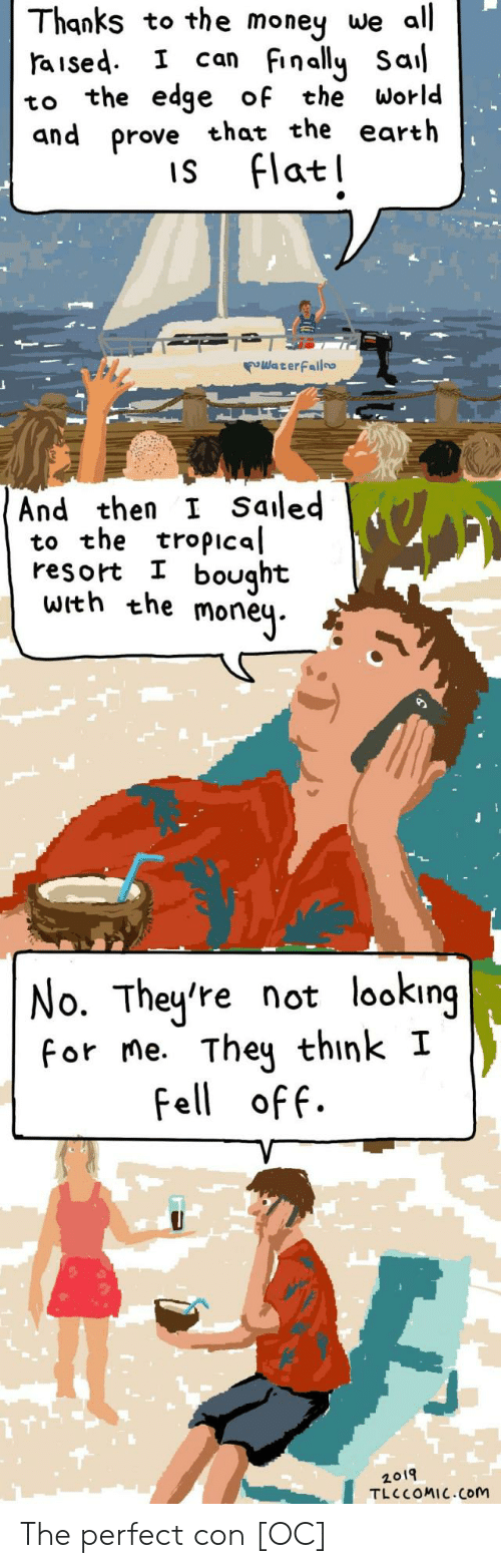 Thanks To The: Thanks to the money we all  aised I can Finally Sal  to the edge of the World  and prove that the earth  is Flatl  WaterFailo  And then I Saled  to the tropical  resort I bought  with the moneų.  No. They're not looking  for me. They think I  Fell off.  2019  TLC COMIC.Com The perfect con [OC]