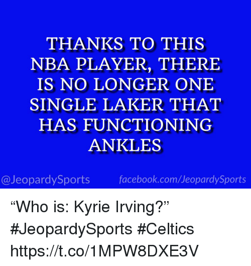 "Facebook, Kyrie Irving, and Nba: THANKS TO THIS  NBA PLAYER, THERE  IS NO LONGER ONE  SINGLE LAKER THAT  HAS FUNCTIONING  ANKLES  @JeopardySports facebook.com/JeopardySports ""Who is: Kyrie Irving?"" #JeopardySports #Celtics https://t.co/1MPW8DXE3V"