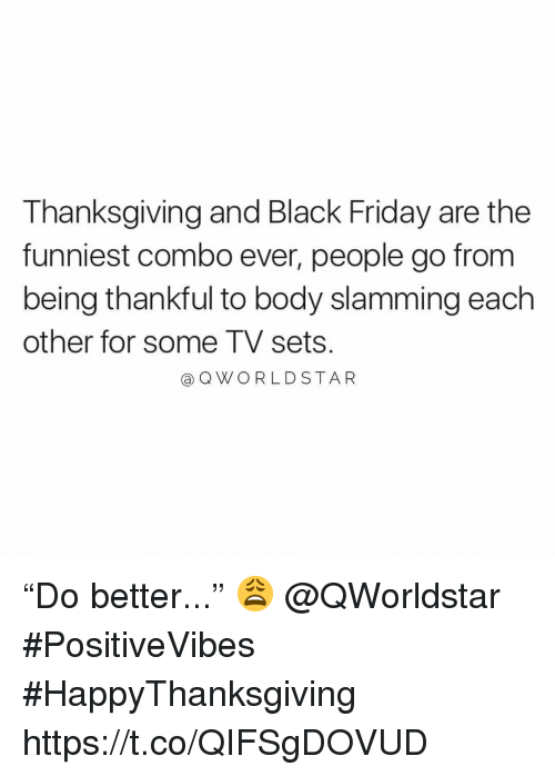 "Slamming: Thanksgiving and Black Friday are the  funniest combo ever, people go from  being thankful to body slamming each  other for some TV sets  aQWORLDSTAR ""Do better..."" 😩 @QWorldstar #PositiveVibes #HappyThanksgiving https://t.co/QIFSgDOVUD"