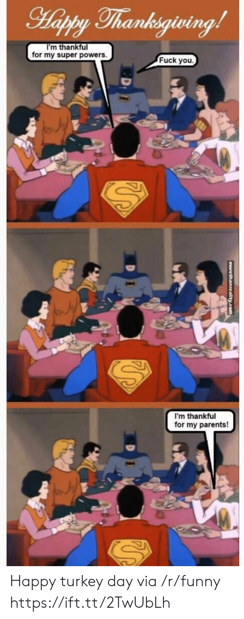 happy turkey day: Thanksgiving  I'm thankful  for my super powers.  Fuck you.  I'm thankful  for my parents! Happy turkey day via /r/funny https://ift.tt/2TwUbLh