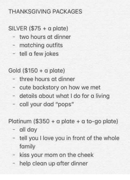"""packages: THANKSGIVING PACKAGES  SILVER ($75 + a plate)  two hours at dinner  matching outfits  tell a few jokes  Gold ($150 a plate)  three hours at dinner  cute backstory on how we met  - details about what I do for a living  call your dad """"pops""""  Platinum ($350+ a plate + a to-go plate)  - all day  tell you I love you in front of the whole  family  kiss your mom on the cheek  help clean up after dinner"""