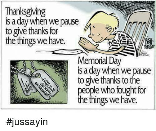 Memorial Day: Thanksgiving  s a dlay when we pause  to give thanks for  the things we have.  Memorial Day  is a day when we pause  to give thanks to the  ple who fought for  e things we have. #jussayin