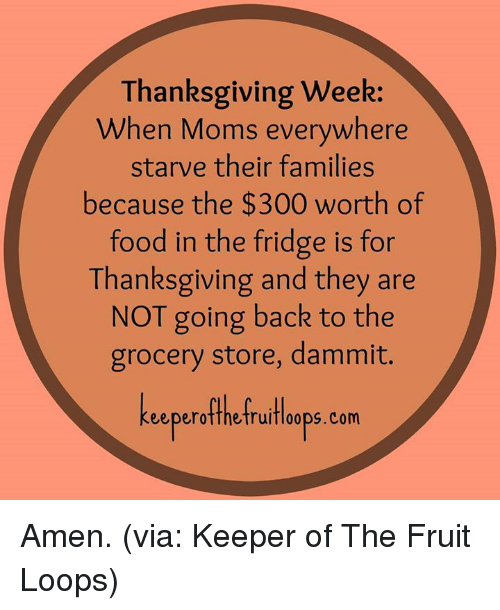 Fruit Looping: Thanksgiving week:  When Moms everywhere  starve their families  because the $300 worth of  food in the fridge is for  Thanksgiving and they are  NOT going back to the  grocery store, dammit.  eeperotthetruifloops. Com Amen. (via: Keeper of The Fruit Loops)