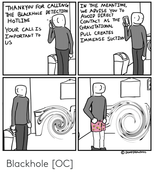 contact: THANKYOU FOR CALLING  THE BLACKHOLE DETECTION  HOTLINE  IN THE MEANTIME,  WE ADVISE You To  AVOID DIRECT  CONTACT AS THE  GRAVITATIONAL  YOUR CALL Is  IMPORTANT TO  Us  PULL CREATES  IMMENSE SUCTION  DOMPDRAWINGS Blackhole [OC]