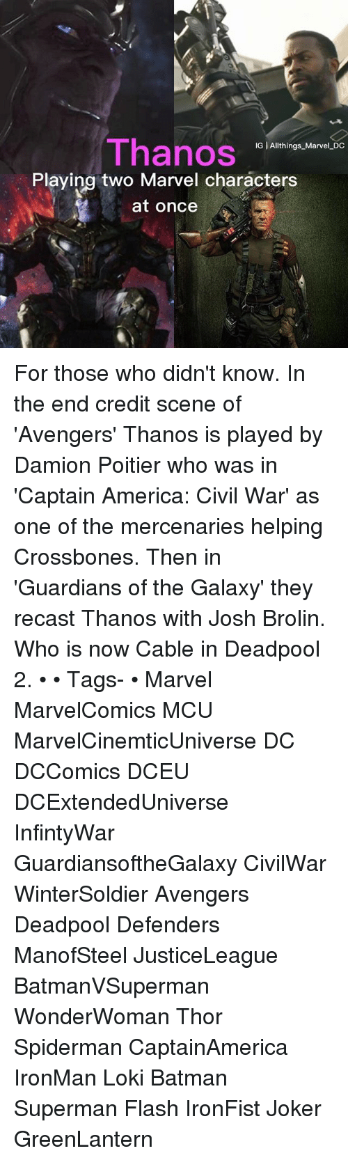 Lokie: Thanos  IG | Allthings Marvel DC  Playing two Marvel characters  at once For those who didn't know. In the end credit scene of 'Avengers' Thanos is played by Damion Poitier who was in 'Captain America: Civil War' as one of the mercenaries helping Crossbones. Then in 'Guardians of the Galaxy' they recast Thanos with Josh Brolin. Who is now Cable in Deadpool 2. • • Tags- • Marvel MarvelComics MCU MarvelCinemticUniverse DC DCComics DCEU DCExtendedUniverse InfintyWar GuardiansoftheGalaxy CivilWar WinterSoldier Avengers Deadpool Defenders ManofSteel JusticeLeague BatmanVSuperman WonderWoman Thor Spiderman CaptainAmerica IronMan Loki Batman Superman Flash IronFist Joker GreenLantern
