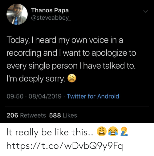 Android, Be Like, and Sorry: Thanos Papa  @steveabbey_  Today, I heard my own voice ina  recording and I want to apologize to  every single person l have talked to.  I'm deeply sorry.  09:50 08/04/2019 Twitter for Android  206 Retweets 588 Likes It really be like this.. 😩😂🤦♂️ https://t.co/wDvbQ9y9Fq